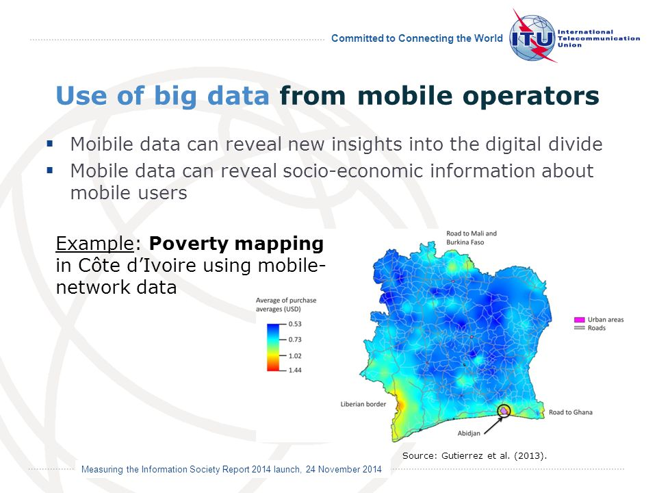 Measuring the Information Society Report 2014 launch, 24 November 2014 Committed to Connecting the World Use of big data from mobile operators 17  Moibile data can reveal new insights into the digital divide  Mobile data can reveal socio-economic information about mobile users Source: Gutierrez et al.
