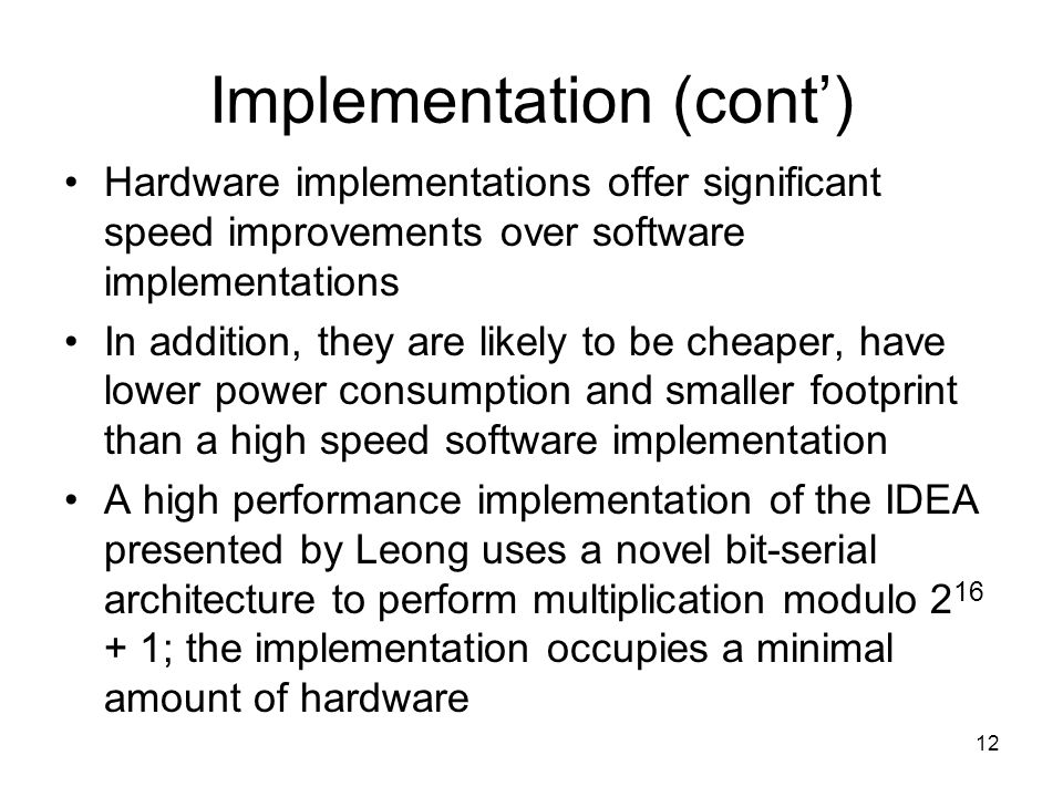 12 Implementation (cont') Hardware implementations offer significant speed improvements over software implementations In addition, they are likely to