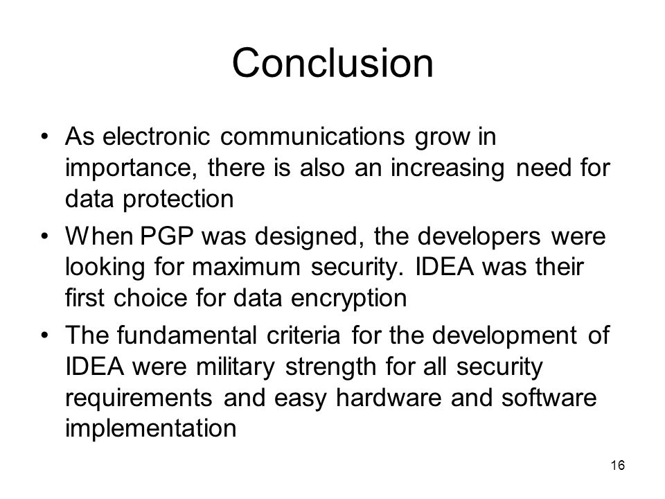 16 Conclusion As electronic communications grow in importance, there is also an increasing need for data protection When PGP was designed, the develop
