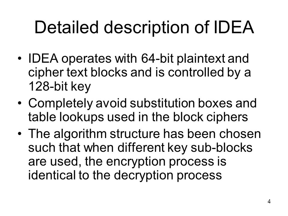 4 Detailed description of IDEA IDEA operates with 64-bit plaintext and cipher text blocks and is controlled by a 128-bit key Completely avoid substitu