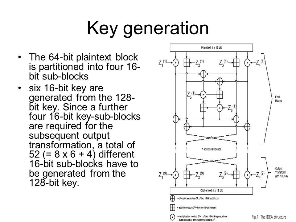 5 Key generation The 64-bit plaintext block is partitioned into four 16- bit sub-blocks six 16-bit key are generated from the 128- bit key. Since a fu