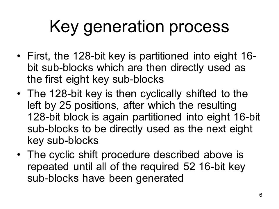 6 Key generation process First, the 128-bit key is partitioned into eight 16- bit sub-blocks which are then directly used as the first eight key sub-b