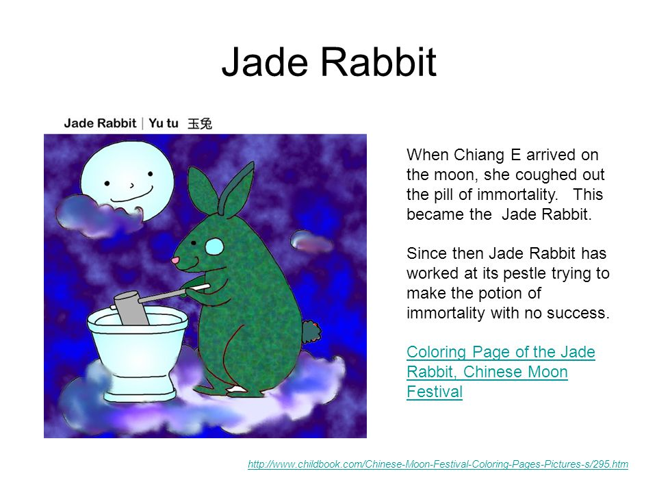 Jade Rabbit http://www.childbook.com/Chinese-Moon-Festival-Coloring-Pages-Pictures-s/295.htm When Chiang E arrived on the moon, she coughed out the pill of immortality.