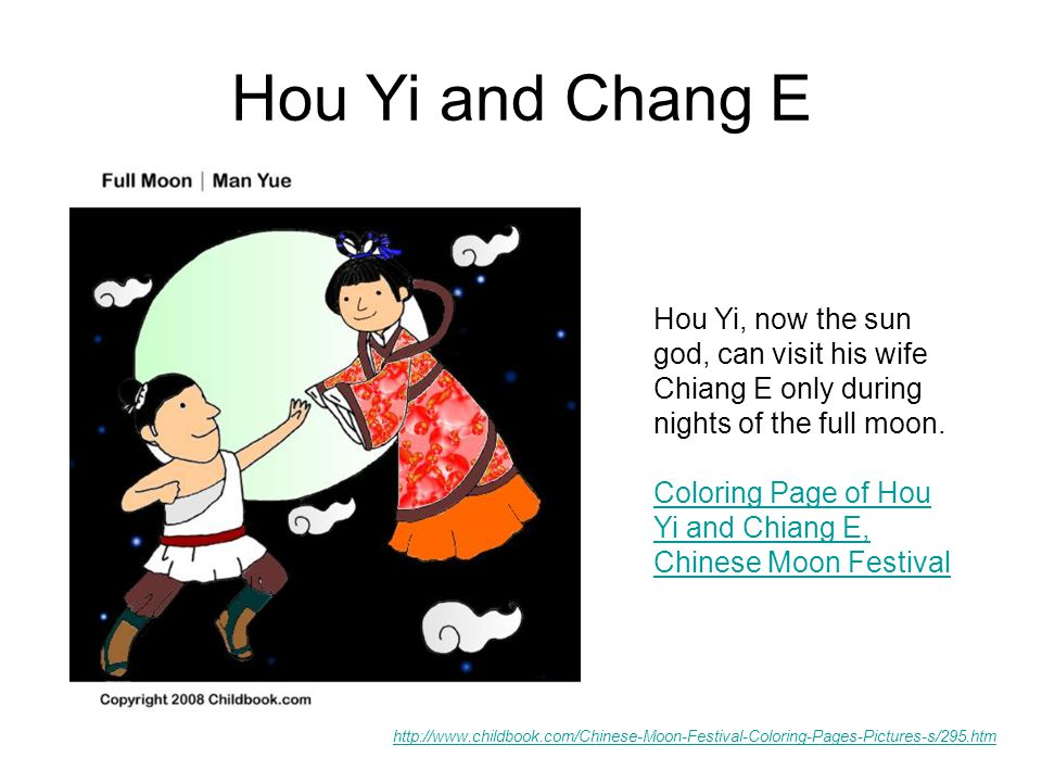Hou Yi and Chang E http://www.childbook.com/Chinese-Moon-Festival-Coloring-Pages-Pictures-s/295.htm Hou Yi, now the sun god, can visit his wife Chiang E only during nights of the full moon.