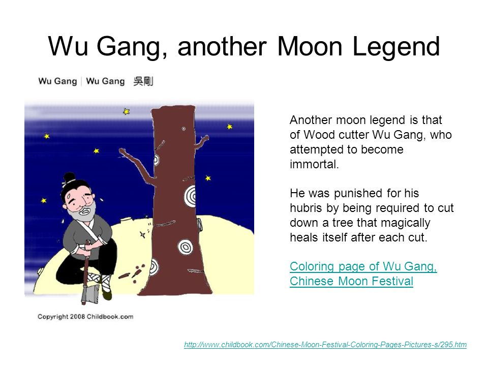 Wu Gang, another Moon Legend http://www.childbook.com/Chinese-Moon-Festival-Coloring-Pages-Pictures-s/295.htm Another moon legend is that of Wood cutter Wu Gang, who attempted to become immortal.