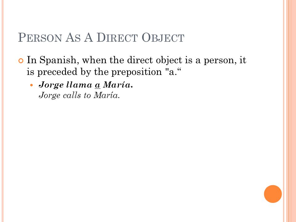 P ERSON A S A D IRECT O BJECT In Spanish, when the direct object is a person, it is preceded by the preposition a. Jorge llama a María.