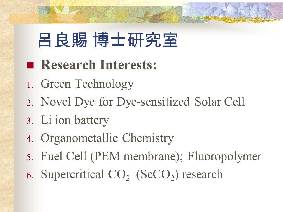 呂良賜 博士研究室 Research Interests: 1. Green Technology 2. Novel Dye for Dye-sensitized Solar Cell 3. Li ion battery 4. Organometallic Chemistry 5. Fuel Cel