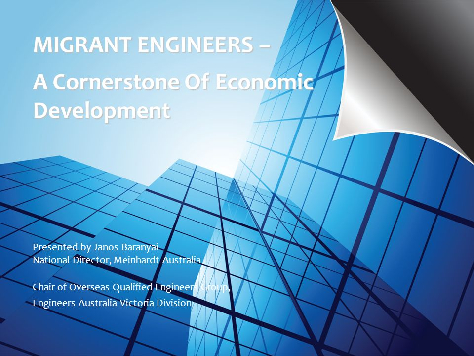 MIGRANT ENGINEERS – A Cornerstone Of Economic Development Presented by Janos Baranyai National Director, Meinhardt Australia Chair of Overseas Qualifi
