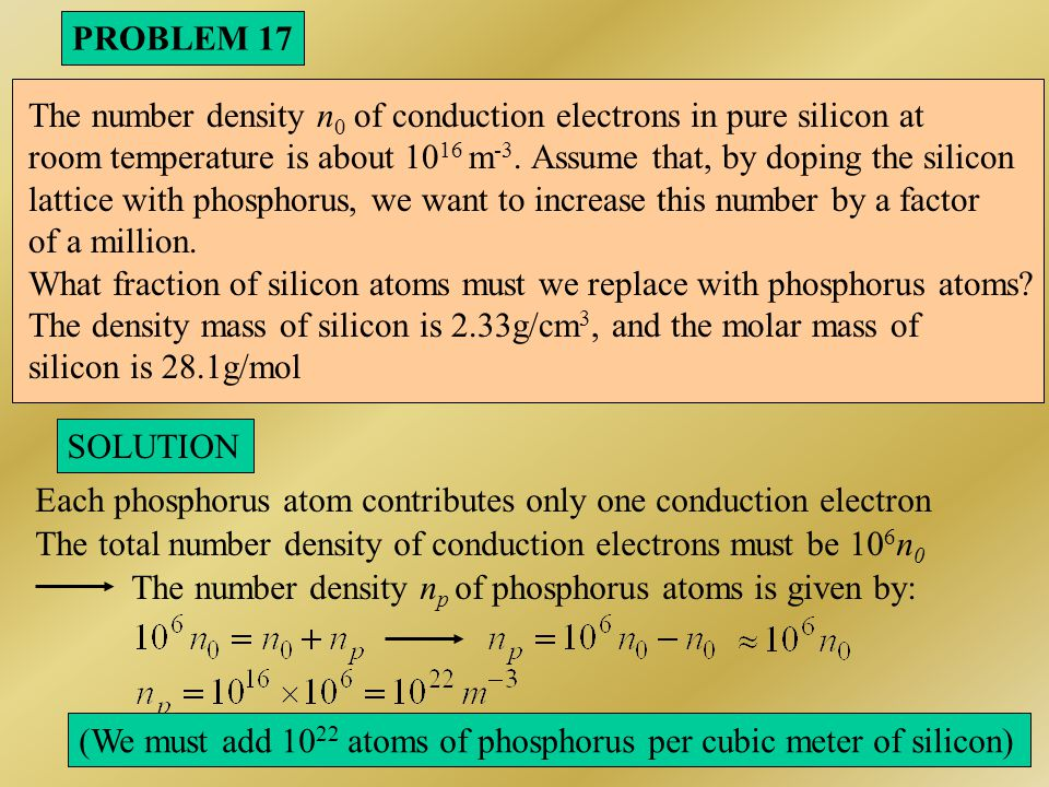 PROBLEM 18 SOLUTION 1/ Arsenic (As) is a group VA element As act as donor in silicon: n-type 2/ At room temperature (298 K), all arsenic have donated electrons Because:, with: 3/ At 273 K: To high-purity silicon is added 10 23 m -3 arsenic atoms.