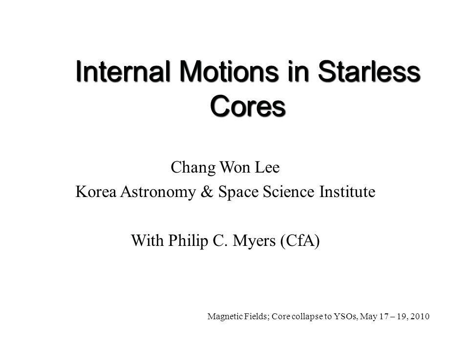 Internal Motions in Starless Cores Chang Won Lee Korea Astronomy & Space Science Institute With Philip C.