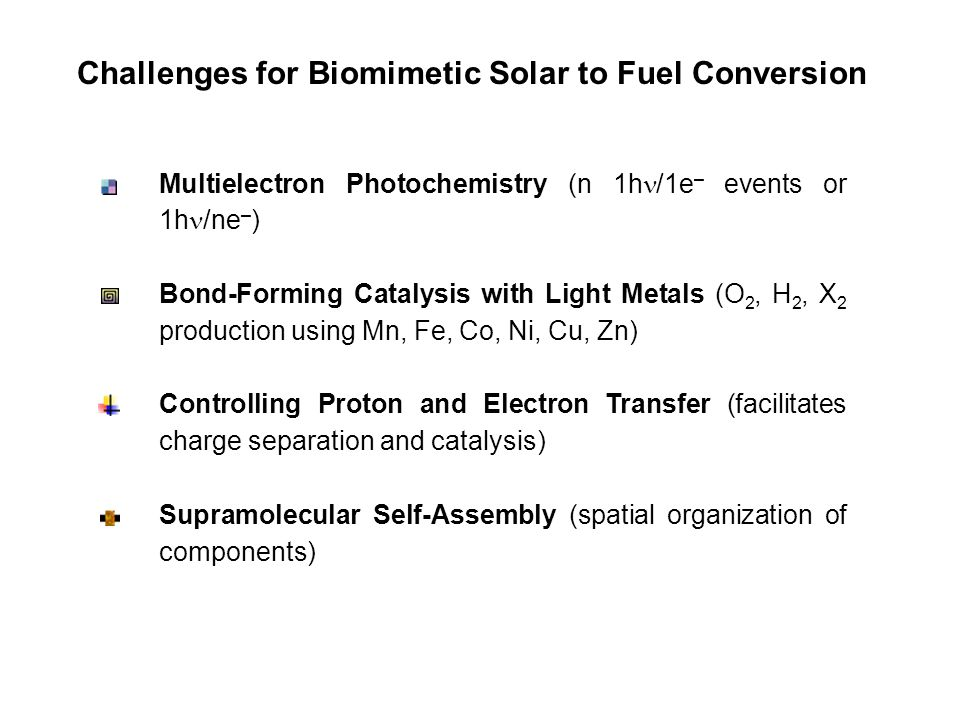 Challenges for Biomimetic Solar to Fuel Conversion Multielectron Photochemistry (n 1h /1e – events or 1h /ne – ) Bond-Forming Catalysis with Light Metals (O 2, H 2, X 2 production using Mn, Fe, Co, Ni, Cu, Zn) Controlling Proton and Electron Transfer (facilitates charge separation and catalysis) Supramolecular Self-Assembly (spatial organization of components)