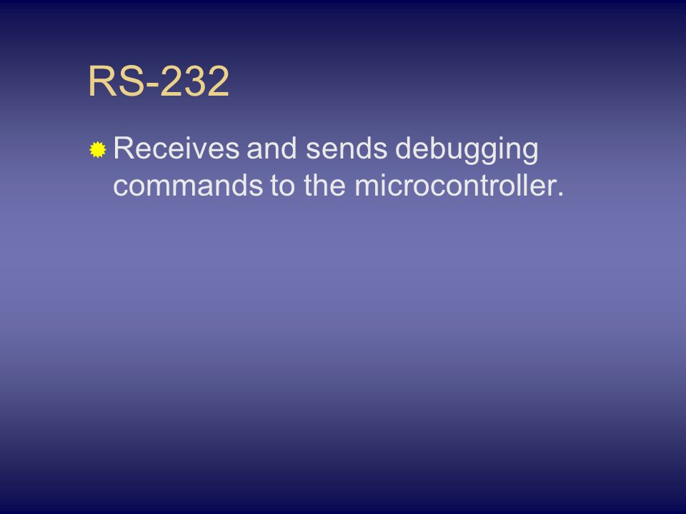 RS-232  Receives and sends debugging commands to the microcontroller.