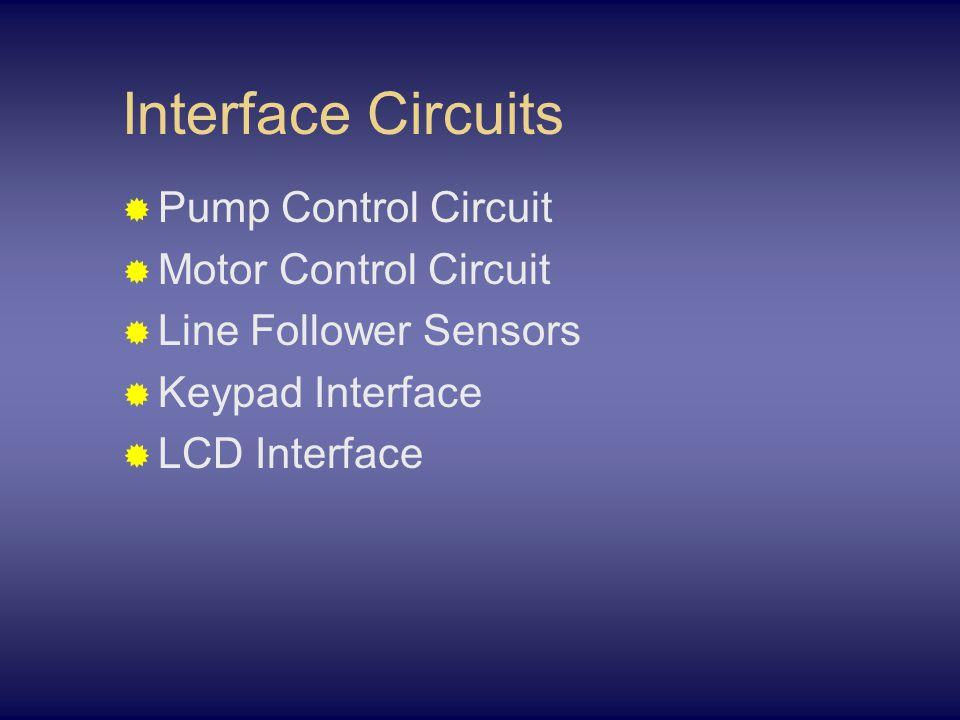 Interface Circuits  Pump Control Circuit  Motor Control Circuit  Line Follower Sensors  Keypad Interface  LCD Interface