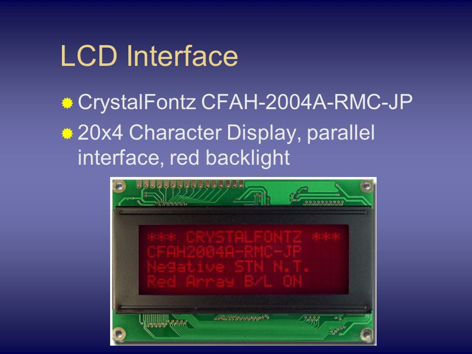 LCD Interface  CrystalFontz CFAH-2004A-RMC-JP  20x4 Character Display, parallel interface, red backlight