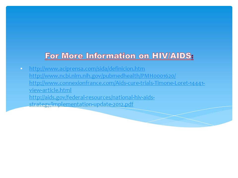 http://www.aciprensa.com/sida/definicion.htm http://www.ncbi.nlm.nih.gov/pubmedhealth/PMH0001620/ http://www.connexionfrance.com/Aids-cure-trials-Timone-Loret-14441- view-article.html http://aids.gov/federal-resources/national-hiv-aids- strategy/implementation-update-2012.pdf http://www.aciprensa.com/sida/definicion.htm http://www.ncbi.nlm.nih.gov/pubmedhealth/PMH0001620/ http://www.connexionfrance.com/Aids-cure-trials-Timone-Loret-14441- view-article.html http://aids.gov/federal-resources/national-hiv-aids- strategy/implementation-update-2012.pdf