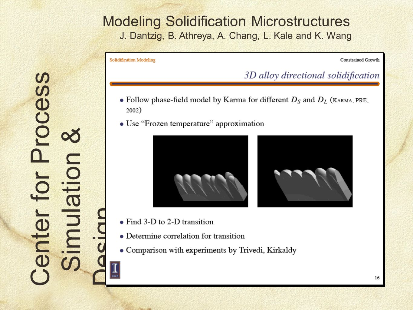 Modeling Solidification Microstructures J. Dantzig, B. Athreya, A. Chang, L. Kale and K. Wang Center for Process Simulation & Design