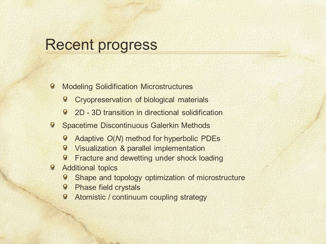 Recent progress Modeling Solidification Microstructures Cryopreservation of biological materials 2D - 3D transition in directional solidification Spacetime Discontinuous Galerkin Methods Adaptive O(N) method for hyperbolic PDEs Visualization & parallel implementation Fracture and dewetting under shock loading Additional topics Shape and topology optimization of microstructure Phase field crystals Atomistic / continuum coupling strategy