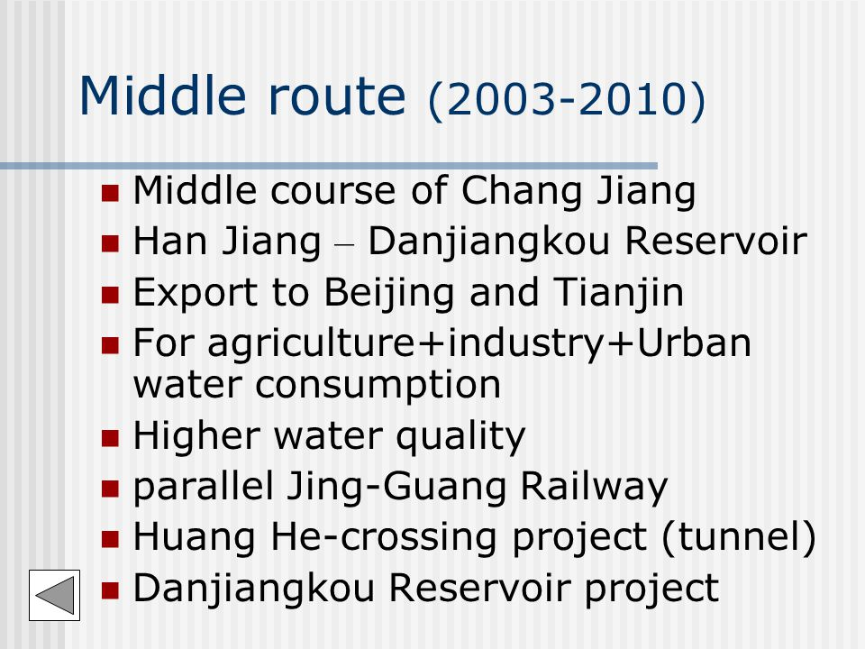 Middle route (2003-2010) Middle course of Chang Jiang Han Jiang – Danjiangkou Reservoir Export to Beijing and Tianjin For agriculture+industry+Urban water consumption Higher water quality parallel Jing-Guang Railway Huang He-crossing project (tunnel) Danjiangkou Reservoir project