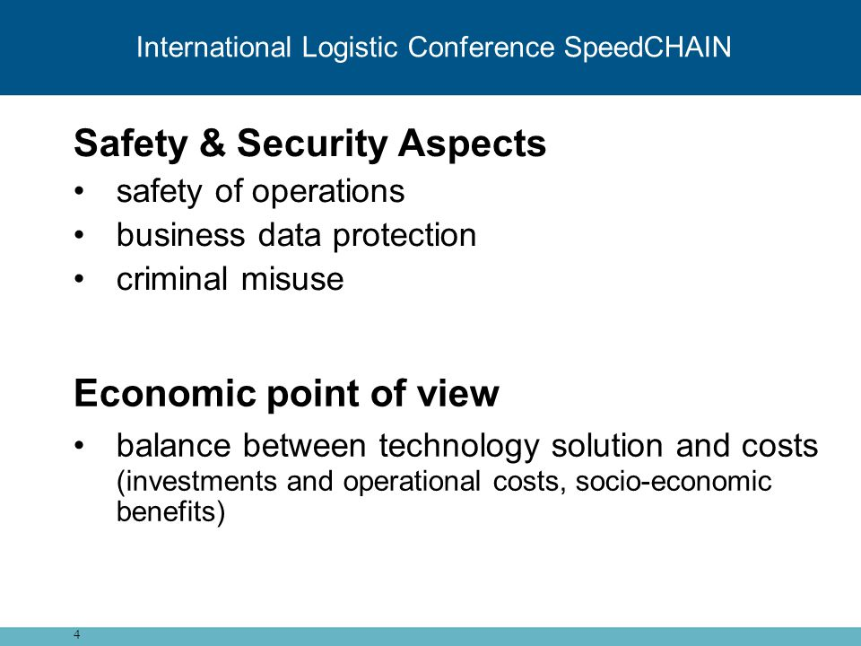 Safety & Security Aspects safety of operations business data protection criminal misuse 4 International Logistic Conference SpeedCHAIN Economic point of view balance between technology solution and costs (investments and operational costs, socio-economic benefits)