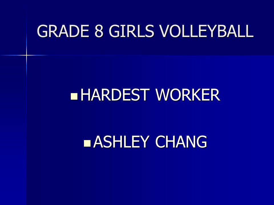 GRADE 8 GIRLS VOLLEYBALL HARDEST WORKER HARDEST WORKER ASHLEY CHANG ASHLEY CHANG