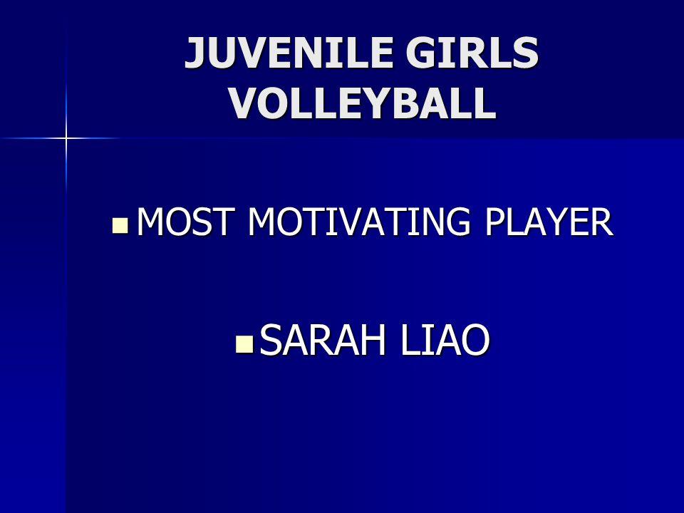 JUVENILE GIRLS VOLLEYBALL MOST MOTIVATING PLAYER MOST MOTIVATING PLAYER SARAH LIAO SARAH LIAO