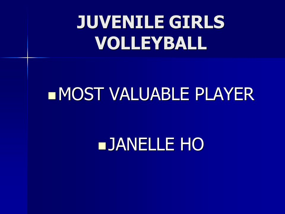 JUVENILE GIRLS VOLLEYBALL MOST VALUABLE PLAYER MOST VALUABLE PLAYER JANELLE HO JANELLE HO