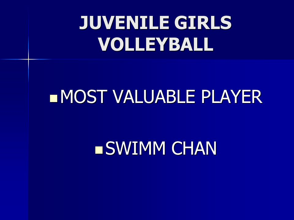 JUVENILE GIRLS VOLLEYBALL MOST VALUABLE PLAYER MOST VALUABLE PLAYER SWIMM CHAN SWIMM CHAN