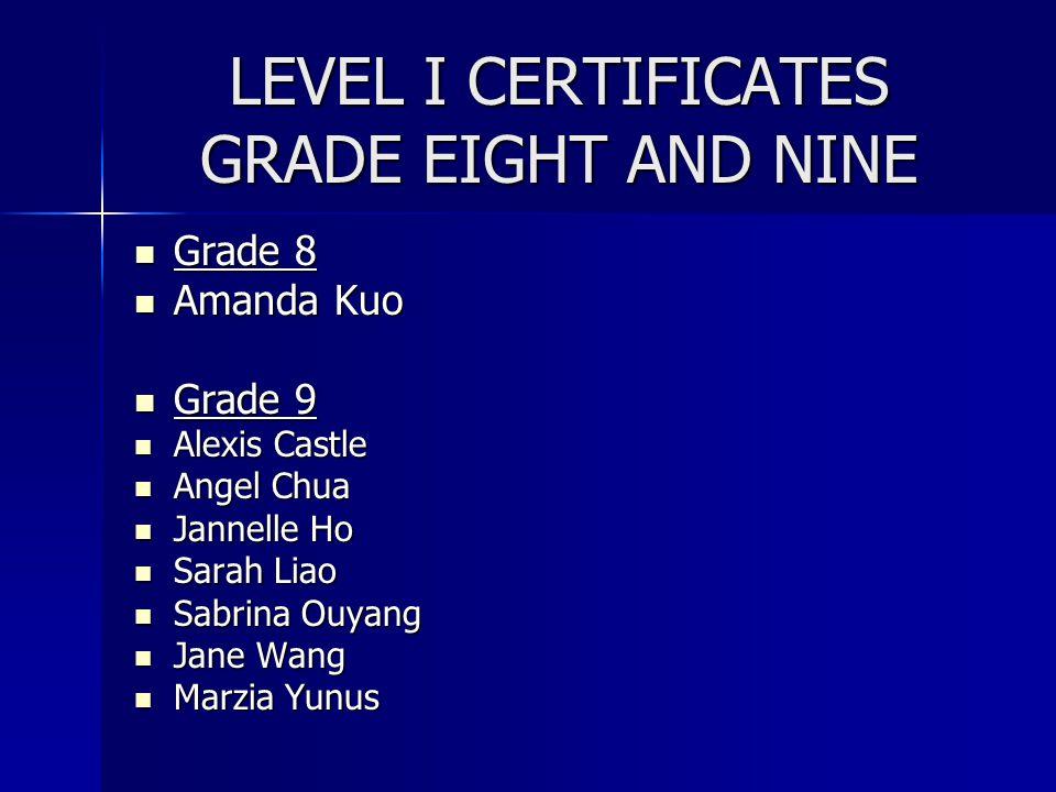 LEVEL I CERTIFICATES GRADE EIGHT AND NINE Grade 8 Grade 8 Amanda Kuo Amanda Kuo Grade 9 Grade 9 Alexis Castle Alexis Castle Angel Chua Angel Chua Jann