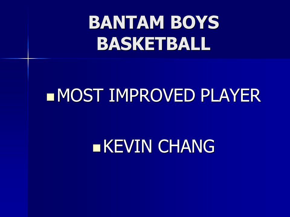 BANTAM BOYS BASKETBALL MOST IMPROVED PLAYER MOST IMPROVED PLAYER KEVIN CHANG KEVIN CHANG