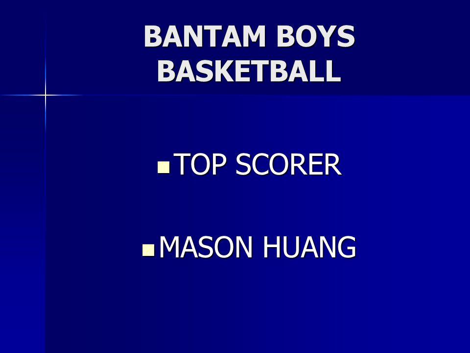 BANTAM BOYS BASKETBALL TOP SCORER TOP SCORER MASON HUANG MASON HUANG