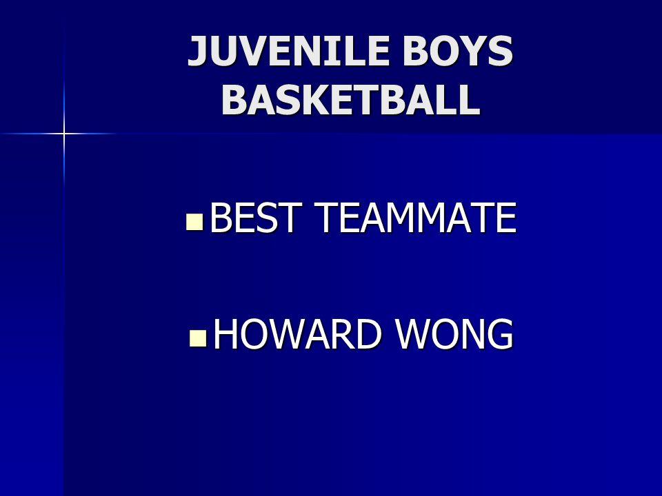 JUVENILE BOYS BASKETBALL BEST TEAMMATE BEST TEAMMATE HOWARD WONG HOWARD WONG