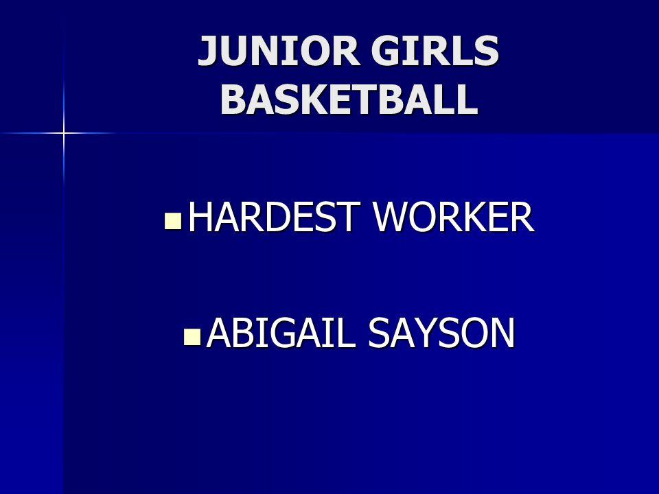 JUNIOR GIRLS BASKETBALL HARDEST WORKER HARDEST WORKER ABIGAIL SAYSON ABIGAIL SAYSON