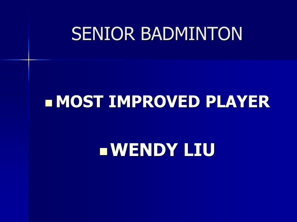 SENIOR BADMINTON MOST IMPROVED PLAYER MOST IMPROVED PLAYER WENDY LIU WENDY LIU