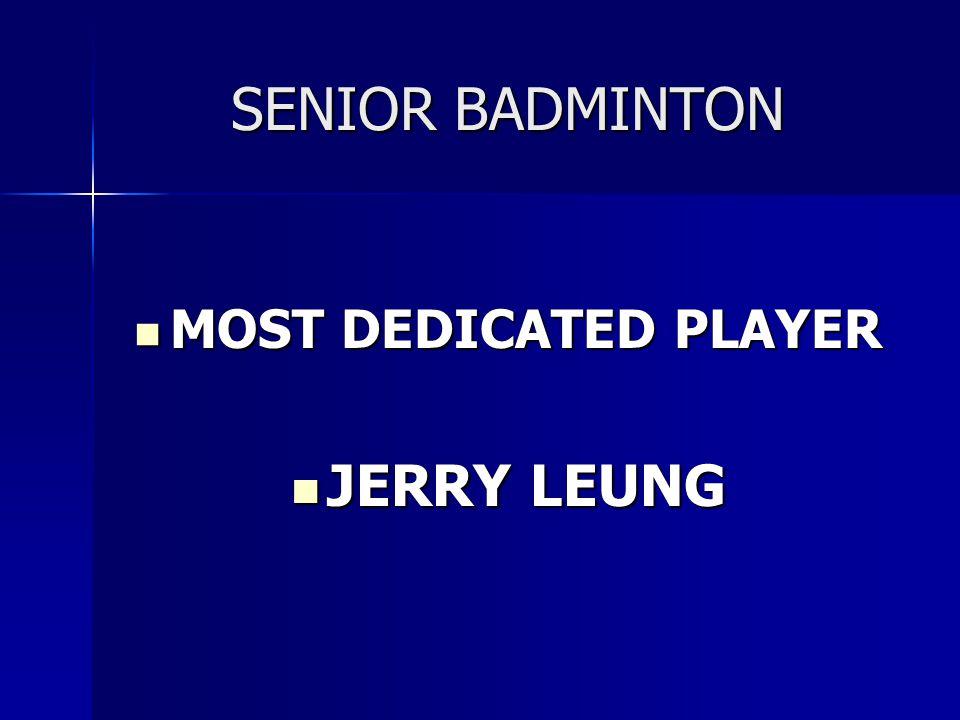 SENIOR BADMINTON MOST DEDICATED PLAYER MOST DEDICATED PLAYER JERRY LEUNG JERRY LEUNG