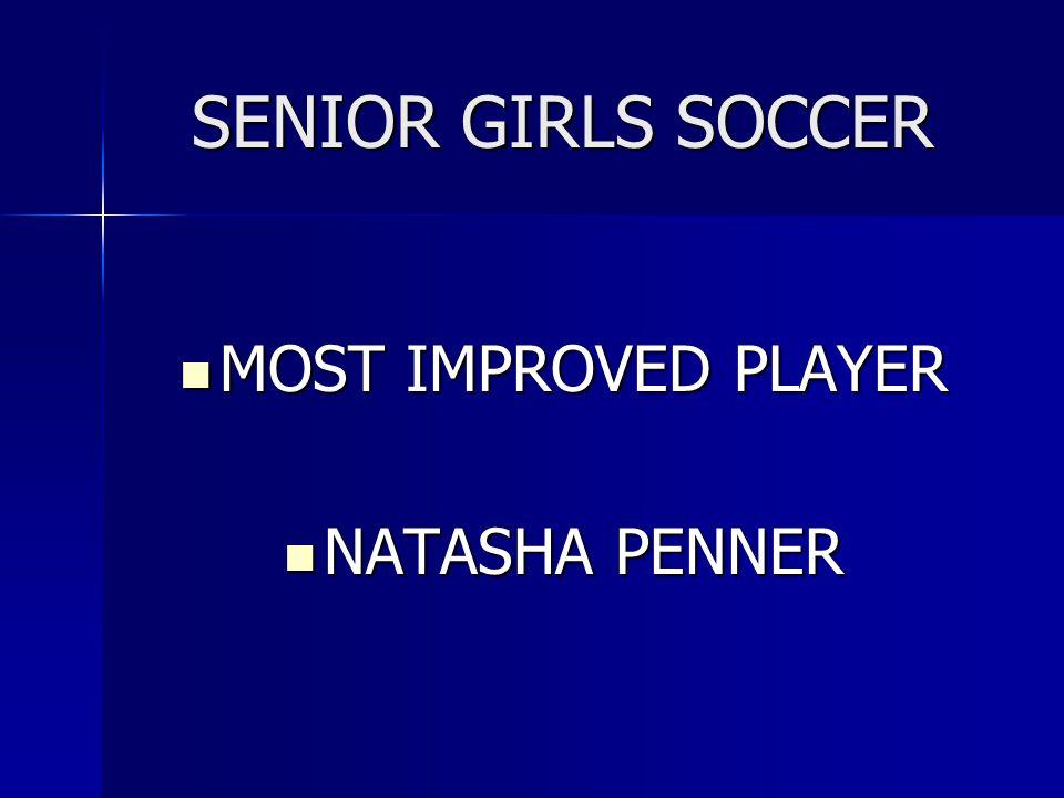 SENIOR GIRLS SOCCER MOST IMPROVED PLAYER MOST IMPROVED PLAYER NATASHA PENNER NATASHA PENNER