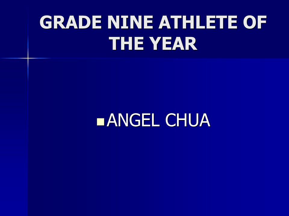 GRADE NINE ATHLETE OF THE YEAR ANGEL CHUA ANGEL CHUA