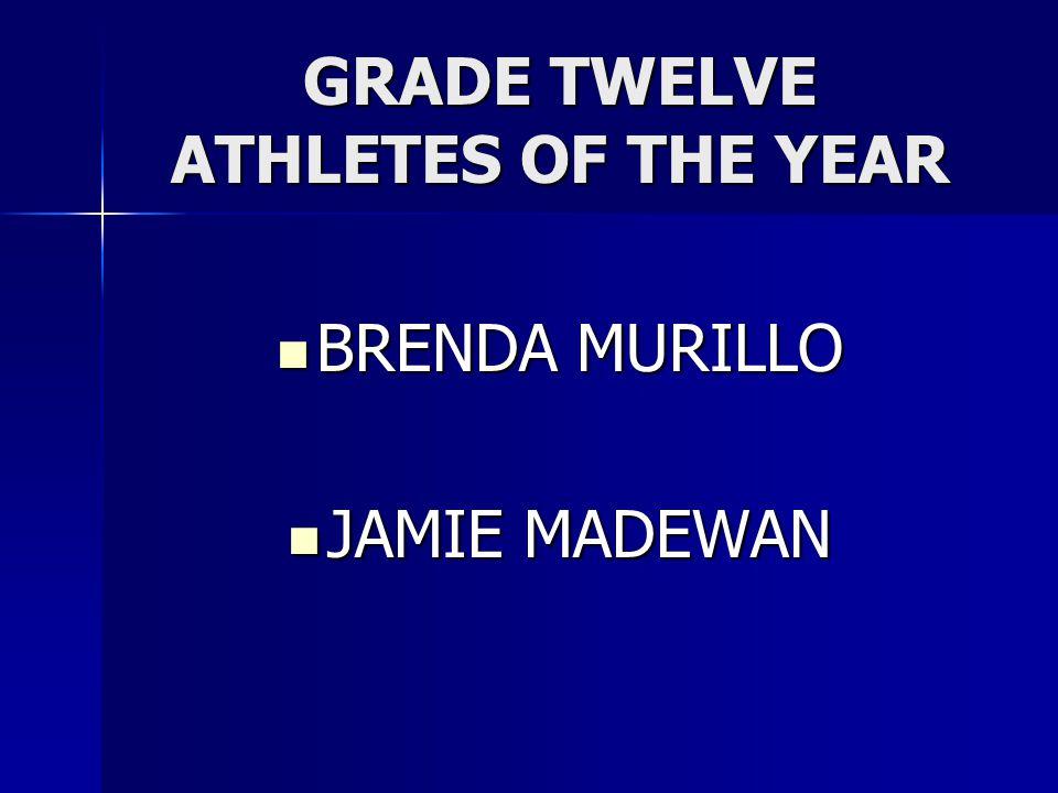 GRADE TWELVE ATHLETES OF THE YEAR BRENDA MURILLO BRENDA MURILLO JAMIE MADEWAN JAMIE MADEWAN
