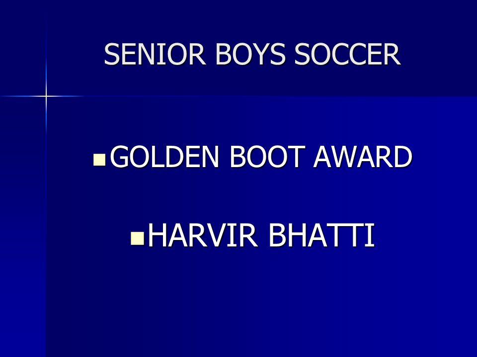 SENIOR BOYS SOCCER GOLDEN BOOT AWARD GOLDEN BOOT AWARD HARVIR BHATTI HARVIR BHATTI