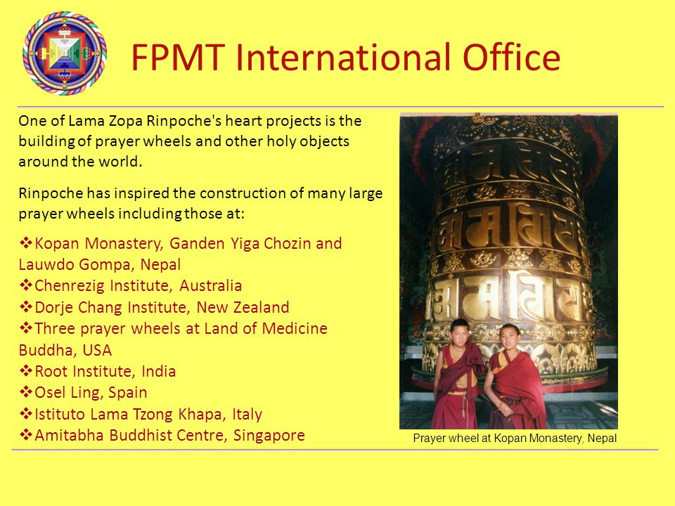 FPMT International Office Department Name One of Lama Zopa Rinpoche s heart projects is the building of prayer wheels and other holy objects around the world.
