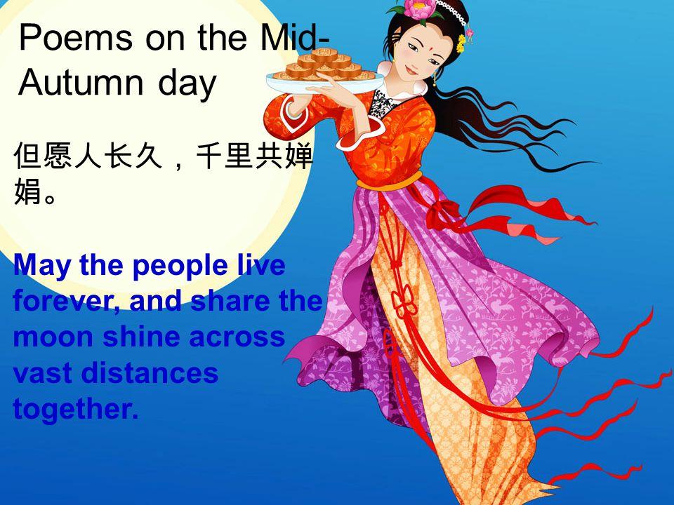 但愿人长久,千里共婵 娟。 May the people live forever, and share the moon shine across vast distances together. Poems on the Mid- Autumn day