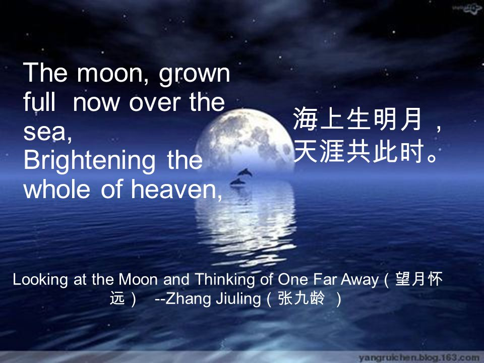 The moon, grown full now over the sea, Brightening the whole of heaven, 海上生明月, 天涯共此时。 Looking at the Moon and Thinking of One Far Away (望月怀 远) --Zhang Jiuling (张九龄 )