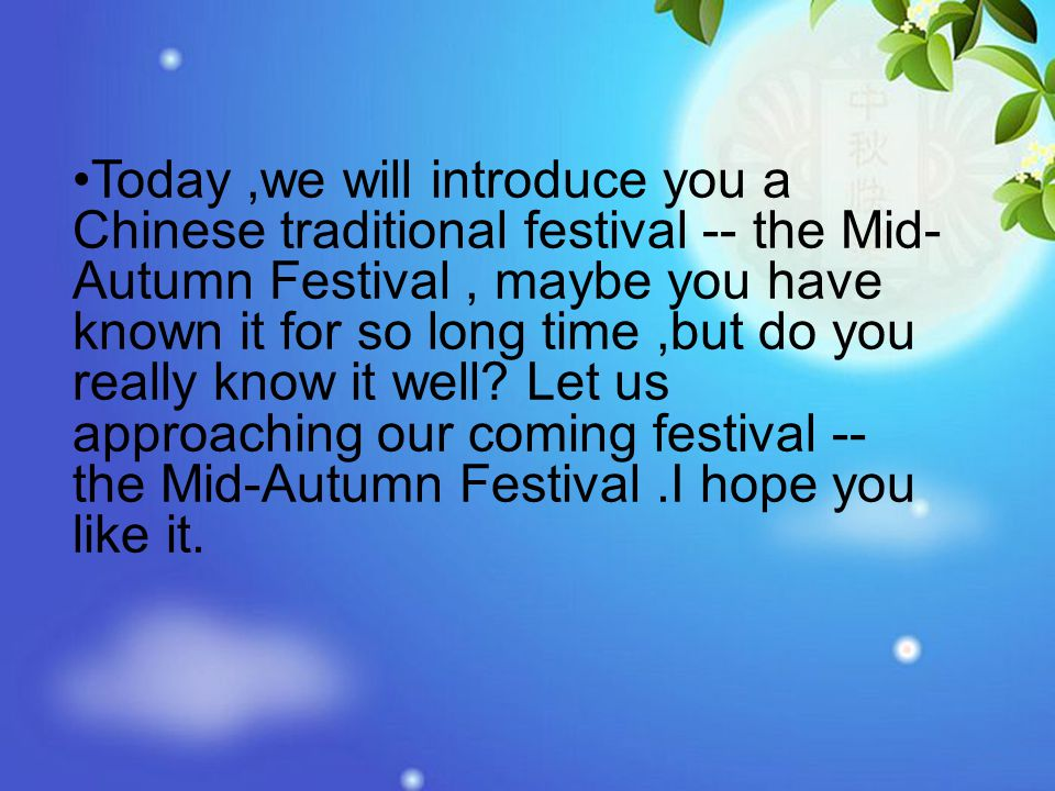 Today,we will introduce you a Chinese traditional festival -- the Mid- Autumn Festival, maybe you have known it for so long time,but do you really know it well.