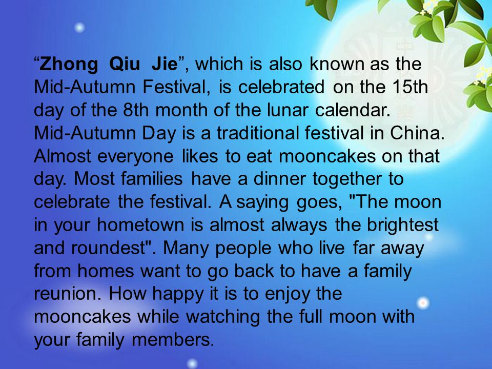 Zhong Qiu Jie , which is also known as the Mid-Autumn Festival, is celebrated on the 15th day of the 8th month of the lunar calendar.
