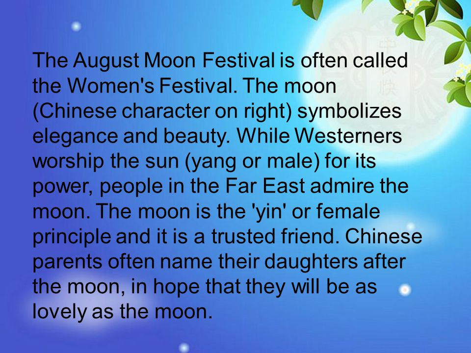 The August Moon Festival is often called the Women's Festival. The moon (Chinese character on right) symbolizes elegance and beauty. While Westerners