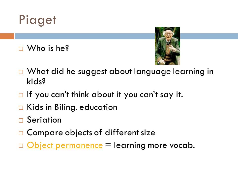 Piaget  Who is he?  What did he suggest about language learning in kids?  If you can't think about it you can't say it.  Kids in Biling. education