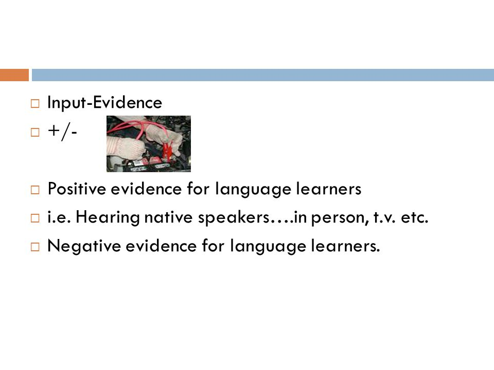  Input-Evidence  +/-  Positive evidence for language learners  i.e. Hearing native speakers….in person, t.v. etc.  Negative evidence for language