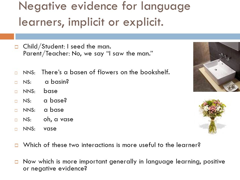 """Negative evidence for language learners, implicit or explicit.  Child/Student: I seed the man. Parent/Teacher: No, we say """"I saw the man.""""  NNS: The"""