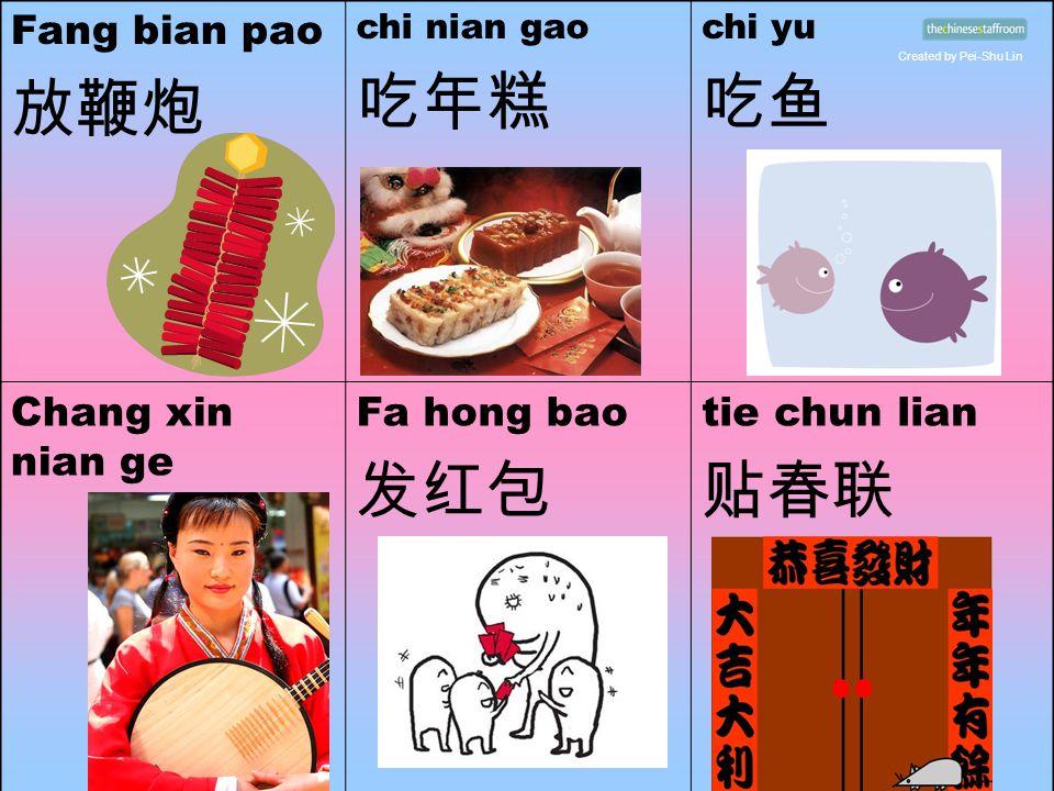 Fang bian pao 放鞭炮 chi nian gao 吃年糕 chi yu 吃鱼 Chang xin nian ge Fa hong bao 发红包 tie chun lian 贴春联 Created by Pei-Shu Lin