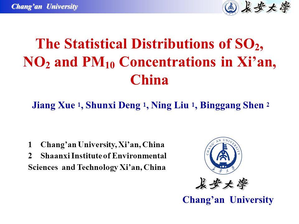 Chang'an University The Statistical Distributions of SO 2, NO 2 and PM 10 Concentrations in Xi'an, China Jiang Xue 1, Shunxi Deng 1, Ning Liu 1, Binggang Shen 2 1 Chang'an University, Xi'an, China 2 Shaanxi Institute of Environmental Sciences and Technology Xi'an, China Chang'an University