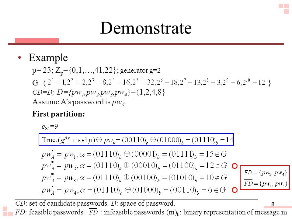 8 Demonstrate Example G={ } CD=D; D={pw 1,pw 2,pw 3,pw 4 }={1,2,4,8} p= 23; Z p ={0,1,…,41,22}; generator g=2 Assume A's password is pw 4 True: First partition: e S1 =9 CD: set of candidate passwords.